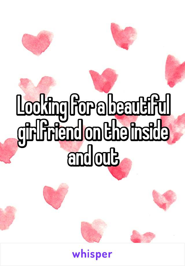 Looking for a beautiful girlfriend on the inside and out
