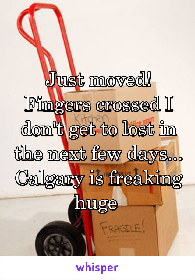 Just moved! Fingers crossed I don't get to lost in the next few days... Calgary is freaking huge