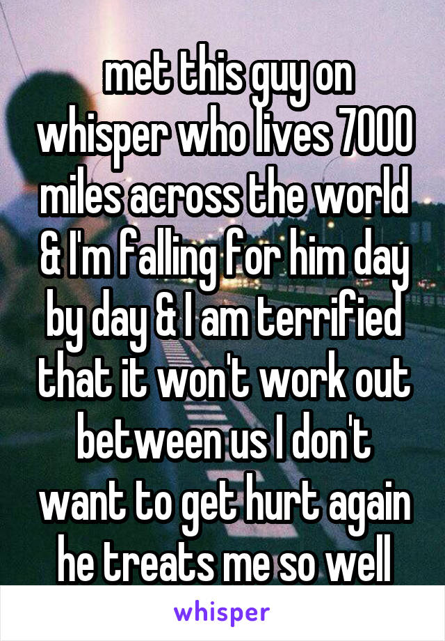 met this guy on whisper who lives 7000 miles across the world & I'm falling for him day by day & I am terrified that it won't work out between us I don't want to get hurt again he treats me so well