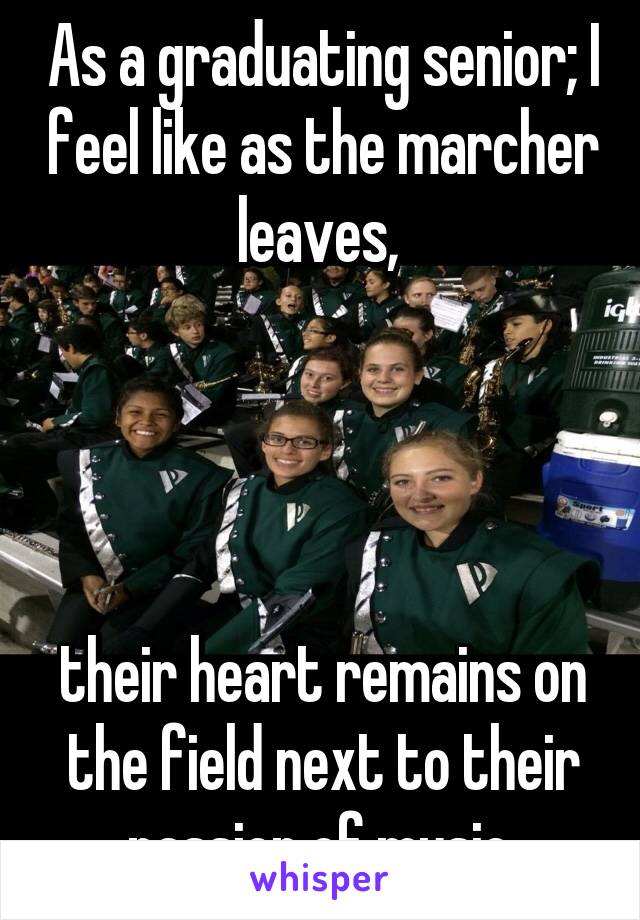 As a graduating senior; I feel like as the marcher leaves,      their heart remains on the field next to their passion of music.