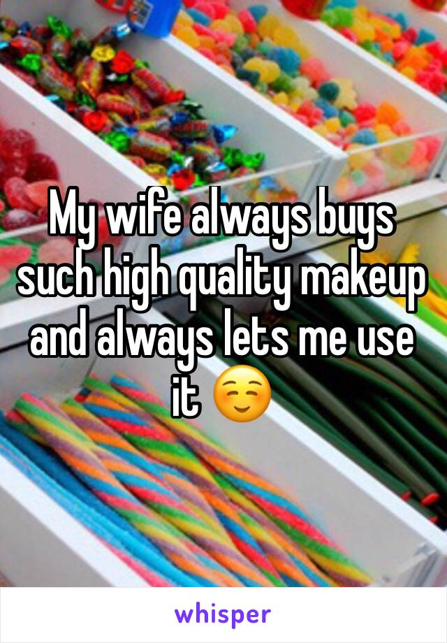 My wife always buys such high quality makeup and always lets me use it ☺️