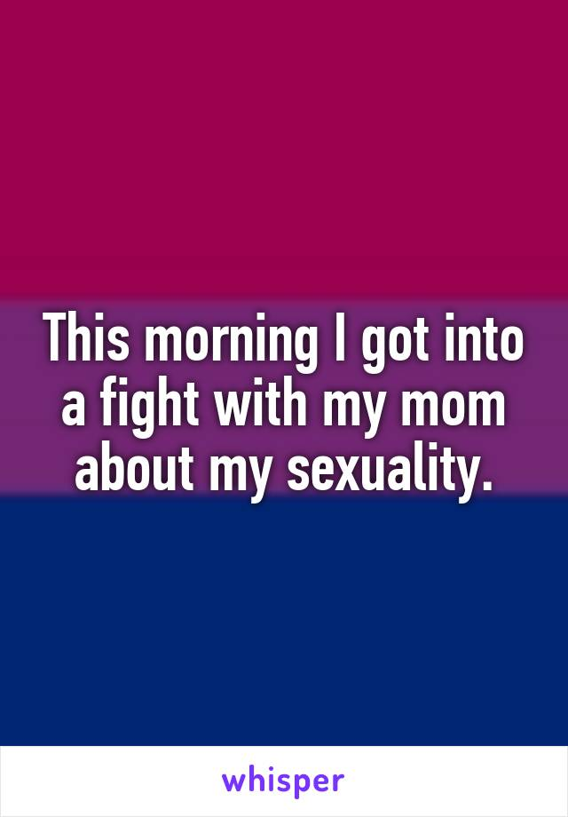 This morning I got into a fight with my mom about my sexuality.