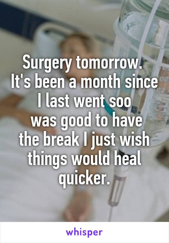 Surgery tomorrow.  It's been a month since I last went soo  was good to have the break I just wish things would heal quicker.