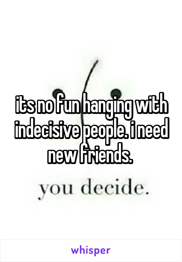 its no fun hanging with indecisive people. i need new friends.