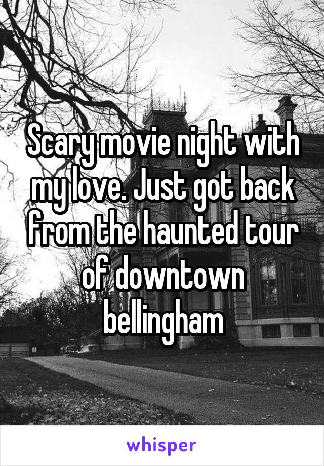 Scary movie night with my love. Just got back from the haunted tour of downtown bellingham