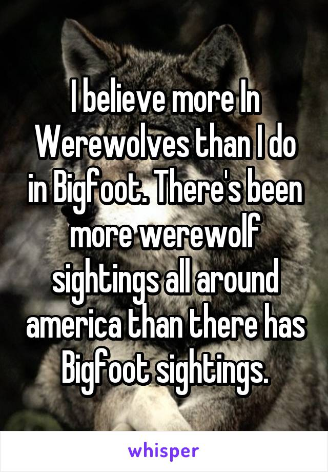 I believe more In Werewolves than I do in Bigfoot. There's been more werewolf sightings all around america than there has Bigfoot sightings.