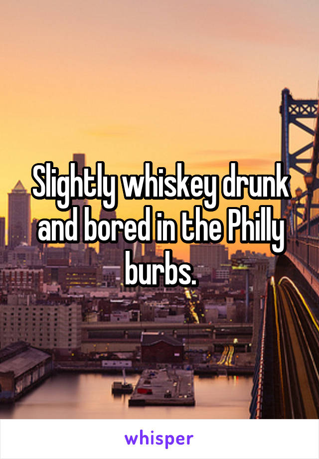 Slightly whiskey drunk and bored in the Philly burbs.