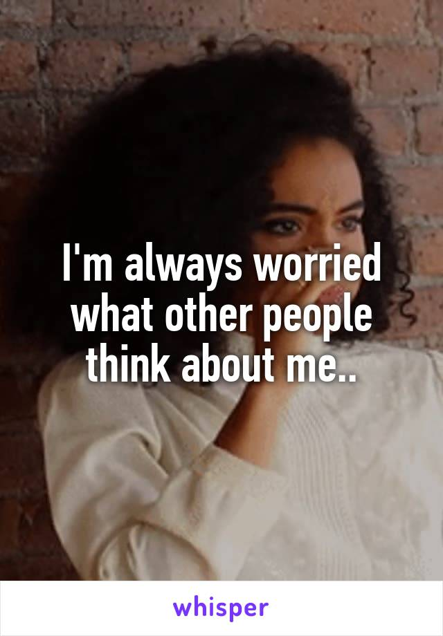 I'm always worried what other people think about me..