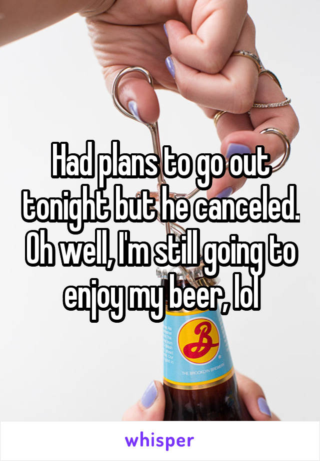 Had plans to go out tonight but he canceled. Oh well, I'm still going to enjoy my beer, lol