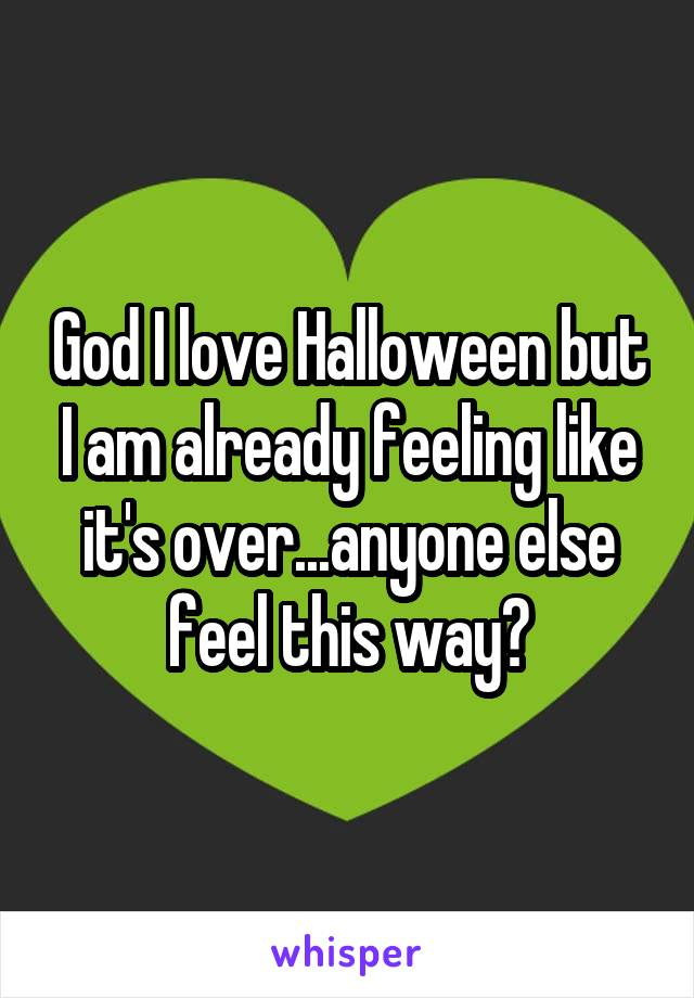 God I love Halloween but I am already feeling like it's over...anyone else feel this way?