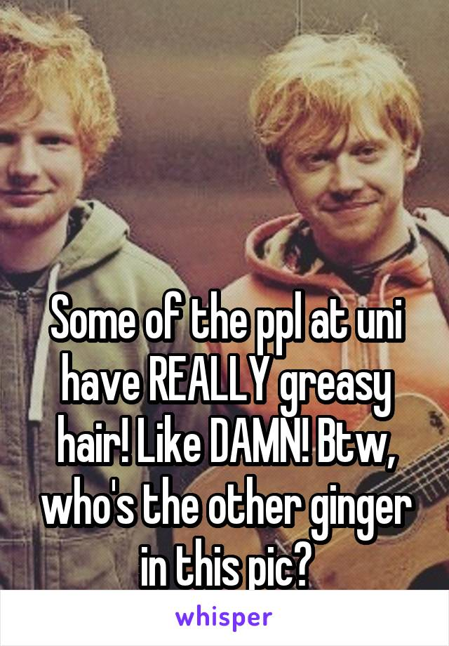 Some of the ppl at uni have REALLY greasy hair! Like DAMN! Btw, who's the other ginger in this pic?
