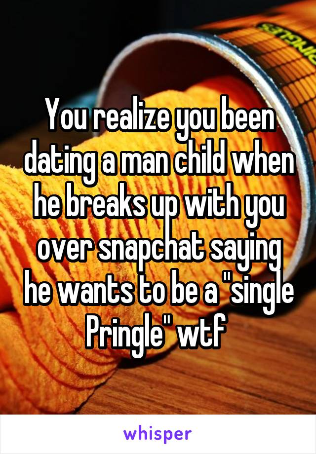 """You realize you been dating a man child when he breaks up with you over snapchat saying he wants to be a """"single Pringle"""" wtf"""