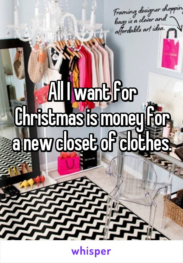 All I want for Christmas is money for a new closet of clothes.