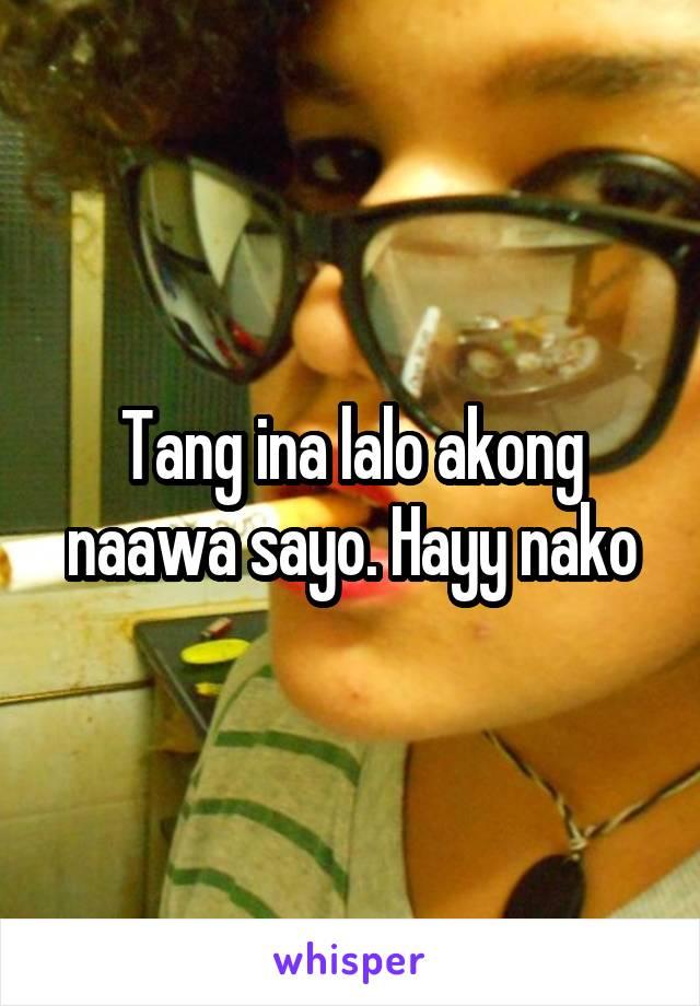 Tang ina lalo akong naawa sayo. Hayy nako