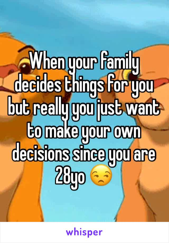 When your family decides things for you but really you just want to make your own decisions since you are 28yo 😒