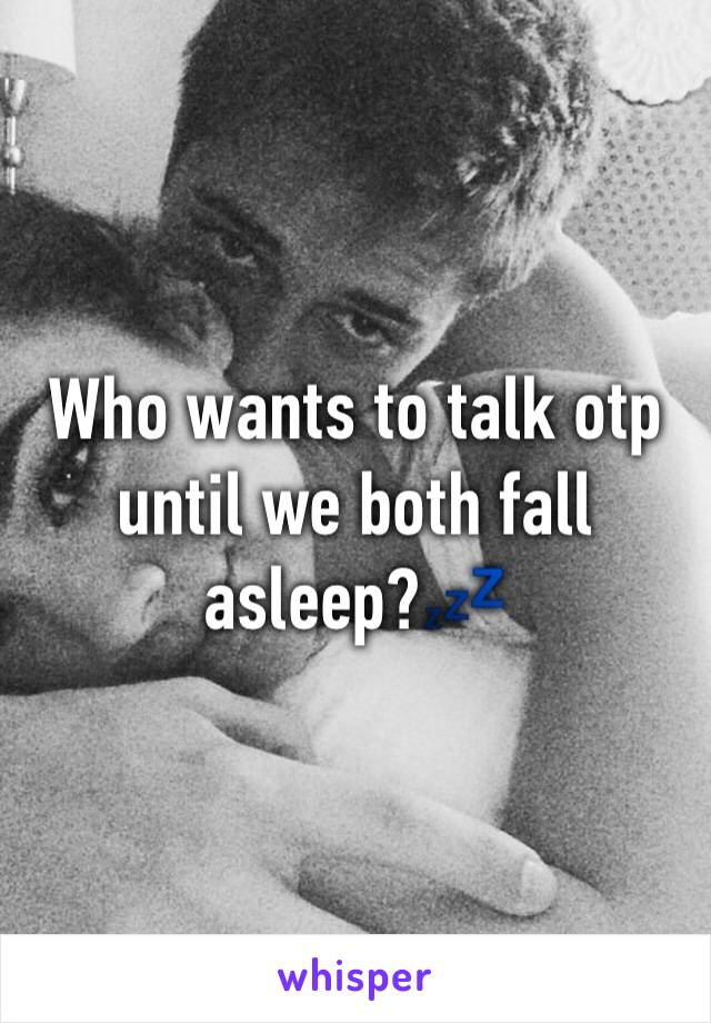 Who wants to talk otp until we both fall asleep?💤
