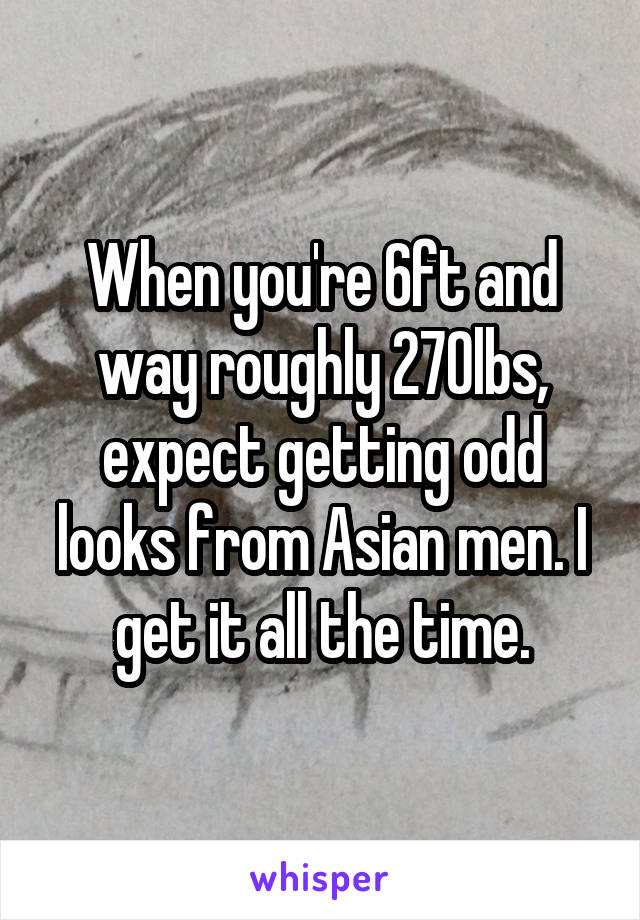 When you're 6ft and way roughly 270lbs, expect getting odd looks from Asian men. I get it all the time.