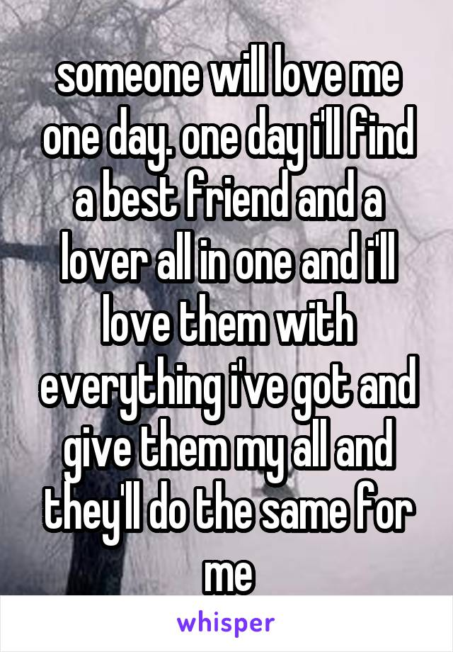 someone will love me one day. one day i'll find a best friend and a lover all in one and i'll love them with everything i've got and give them my all and they'll do the same for me
