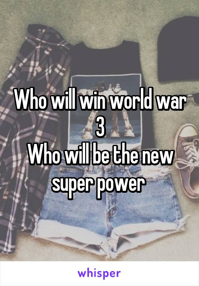 Who will win world war  3  Who will be the new super power