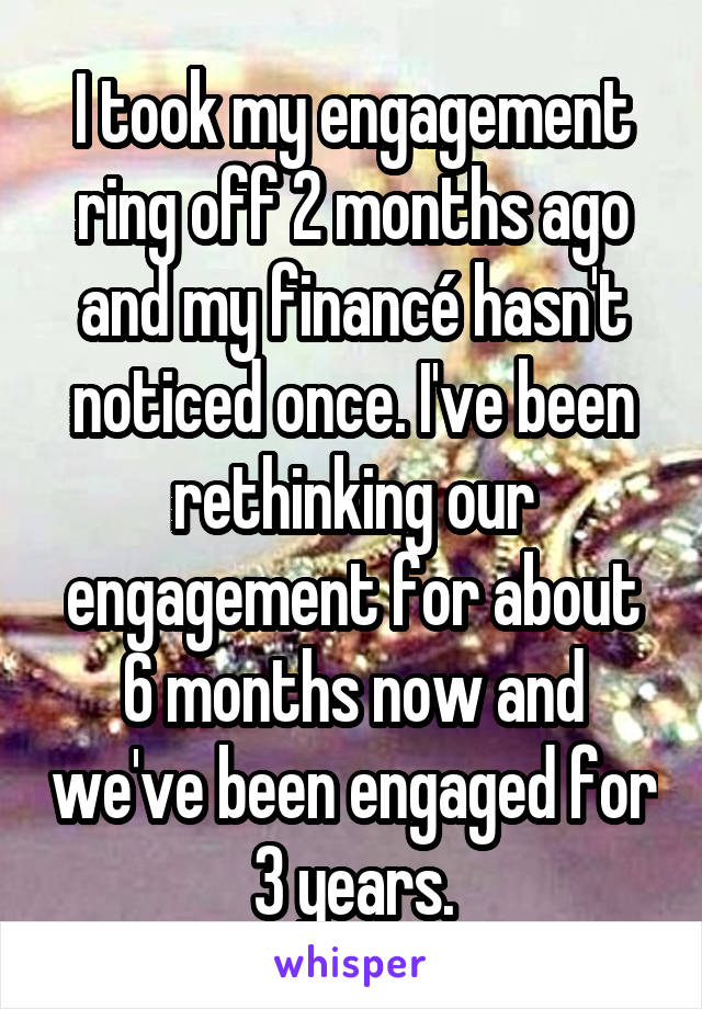 I took my engagement ring off 2 months ago and my financé hasn't noticed once. I've been rethinking our engagement for about 6 months now and we've been engaged for 3 years.