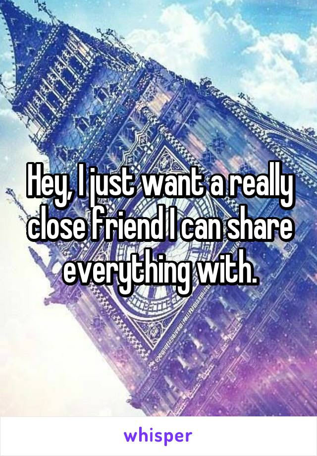 Hey, I just want a really close friend I can share everything with.