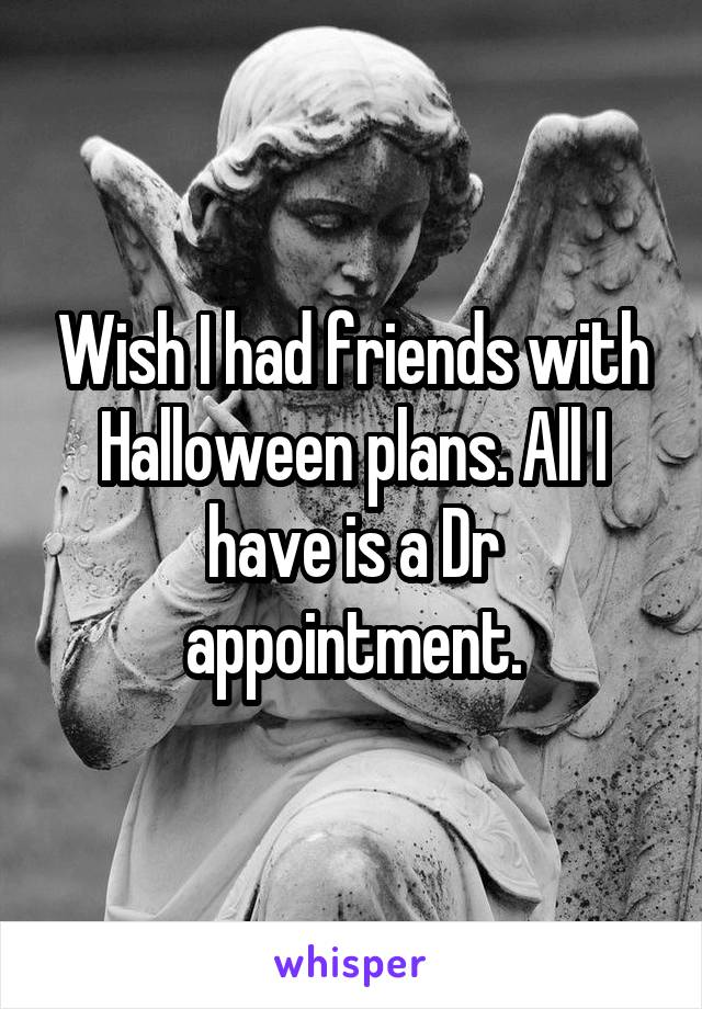 Wish I had friends with Halloween plans. All I have is a Dr appointment.