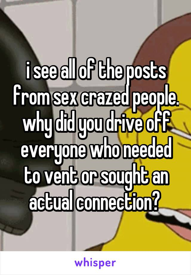 i see all of the posts from sex crazed people. why did you drive off everyone who needed to vent or sought an actual connection?