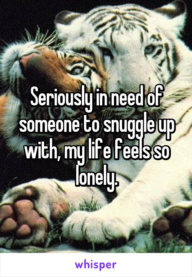 Seriously in need of someone to snuggle up with, my life feels so lonely.