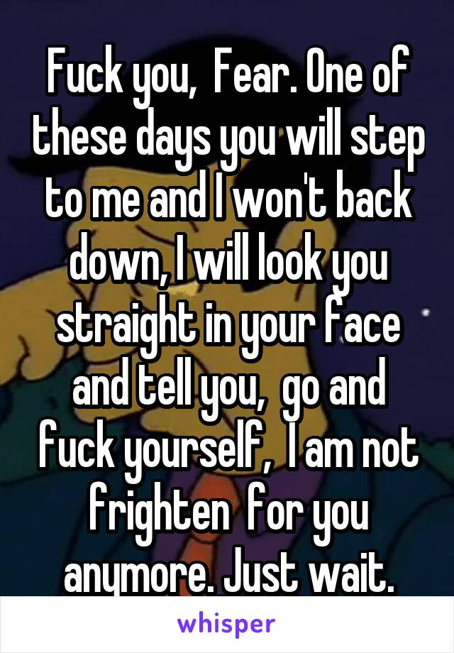 Fuck you,  Fear. One of these days you will step to me and I won't back down, I will look you straight in your face and tell you,  go and fuck yourself,  I am not frighten  for you anymore. Just wait.
