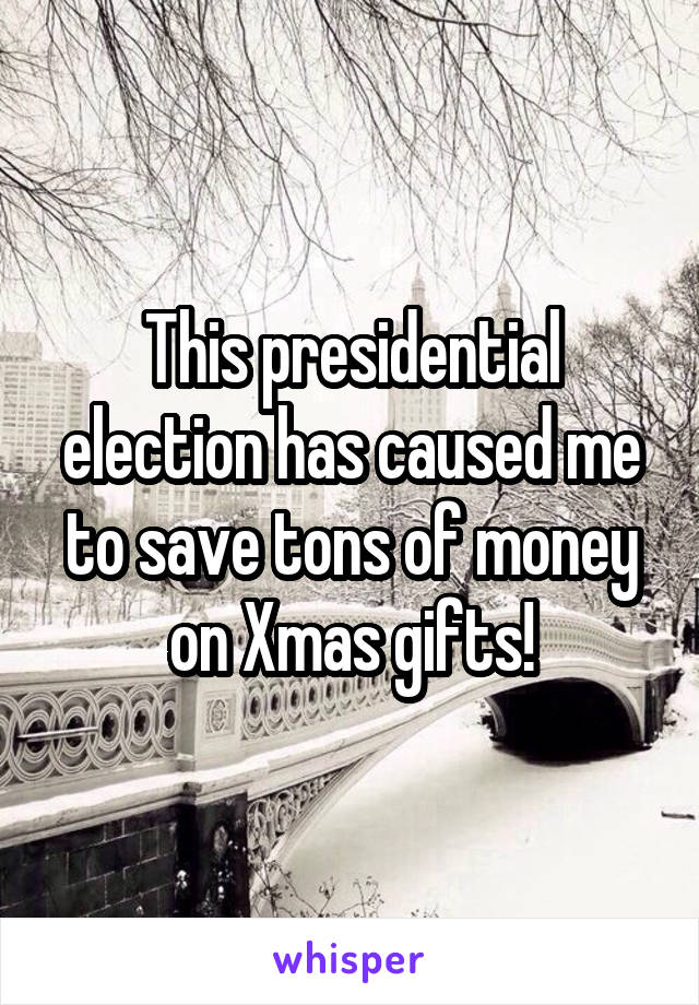This presidential election has caused me to save tons of money on Xmas gifts!