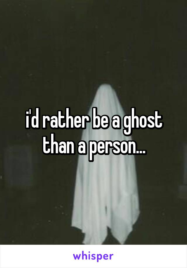 i'd rather be a ghost than a person...