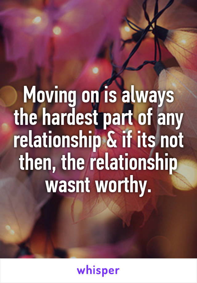 Moving on is always the hardest part of any relationship & if its not then, the relationship wasnt worthy.