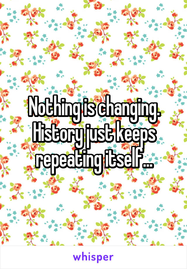 Nothing is changing. History just keeps repeating itself...