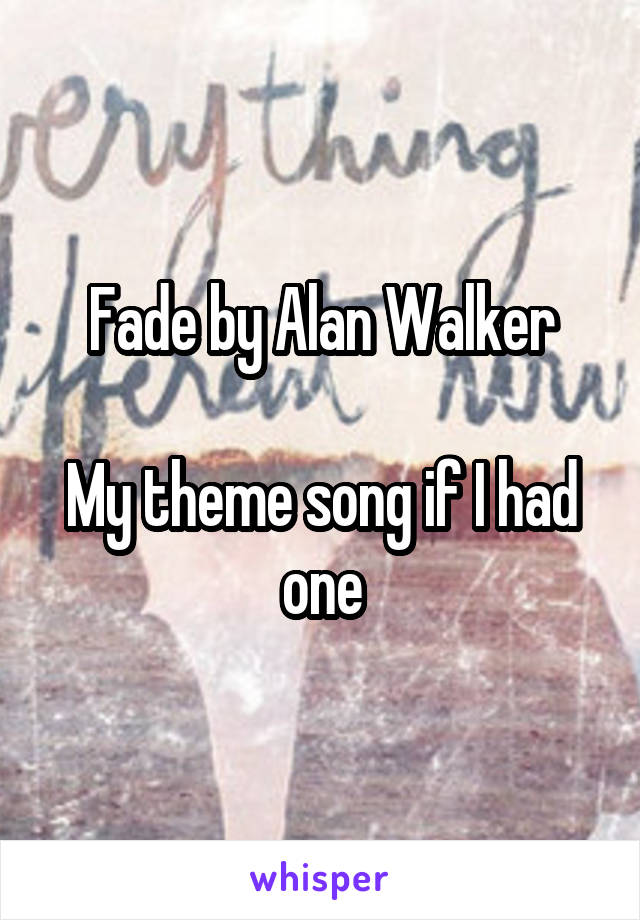 Fade by Alan Walker  My theme song if I had one