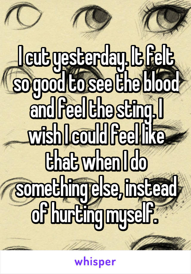 I cut yesterday. It felt so good to see the blood and feel the sting. I wish I could feel like that when I do something else, instead of hurting myself.