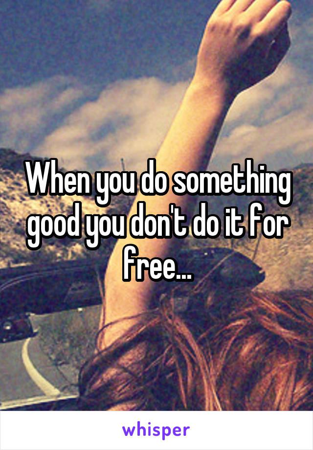 When you do something good you don't do it for free...