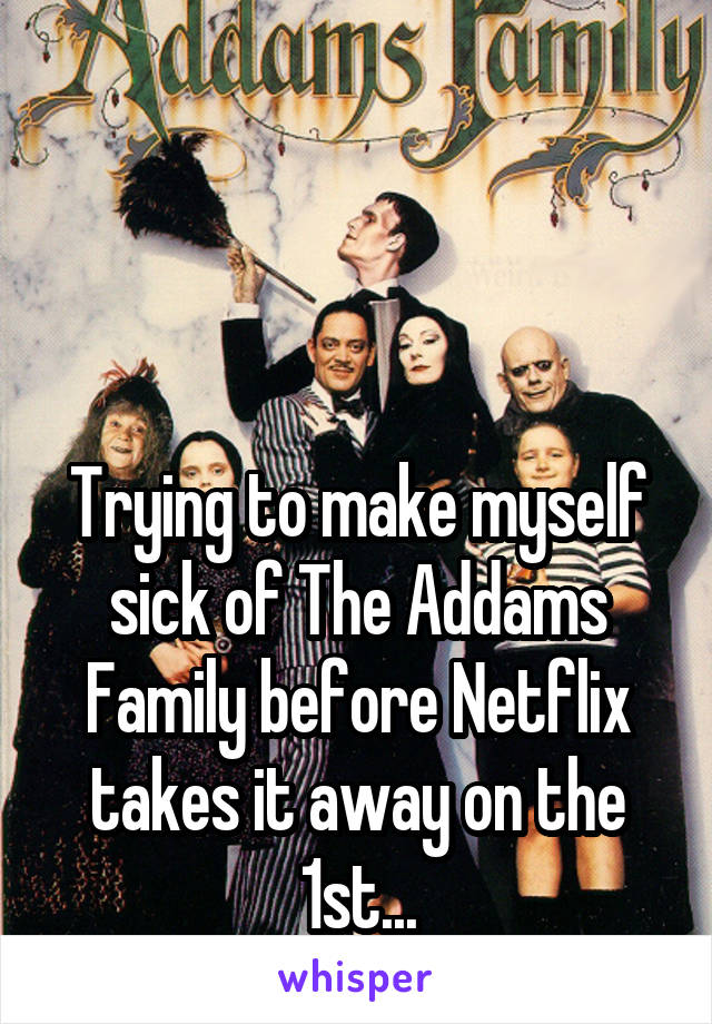 Trying to make myself sick of The Addams Family before Netflix takes it away on the 1st...