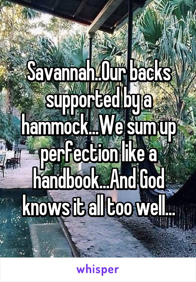 Savannah..Our backs supported by a hammock...We sum up perfection like a handbook...And God knows it all too well...