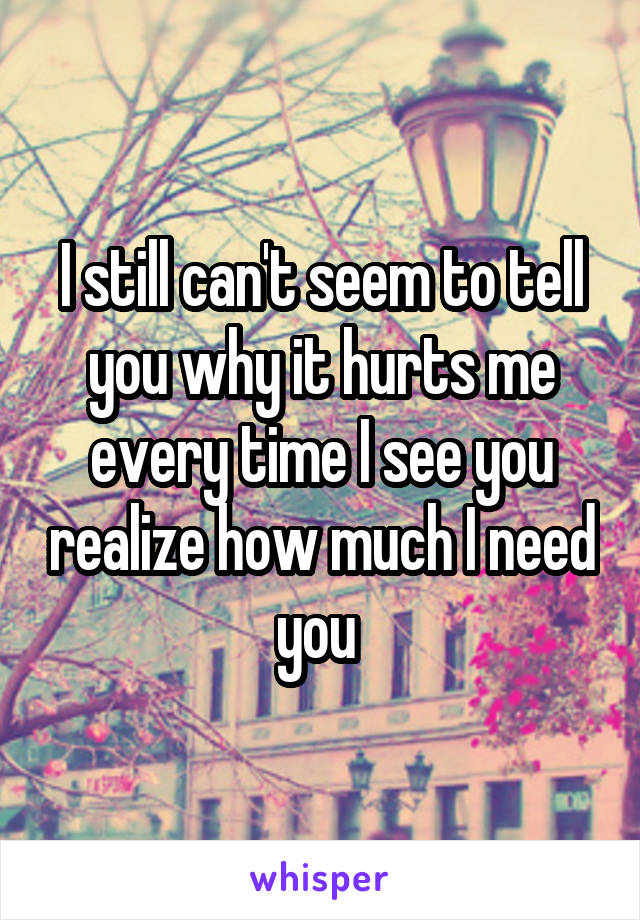 I still can't seem to tell you why it hurts me every time I see you realize how much I need you