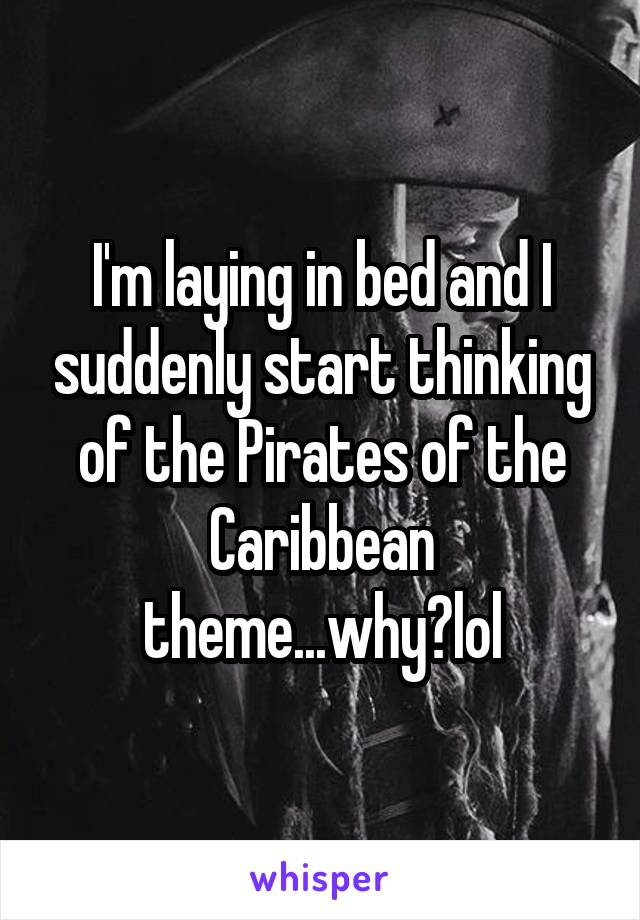 I'm laying in bed and I suddenly start thinking of the Pirates of the Caribbean theme...why?lol