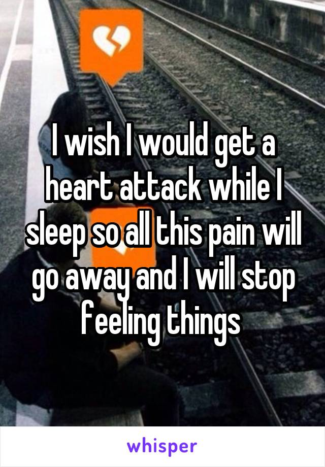 I wish I would get a heart attack while I sleep so all this pain will go away and I will stop feeling things