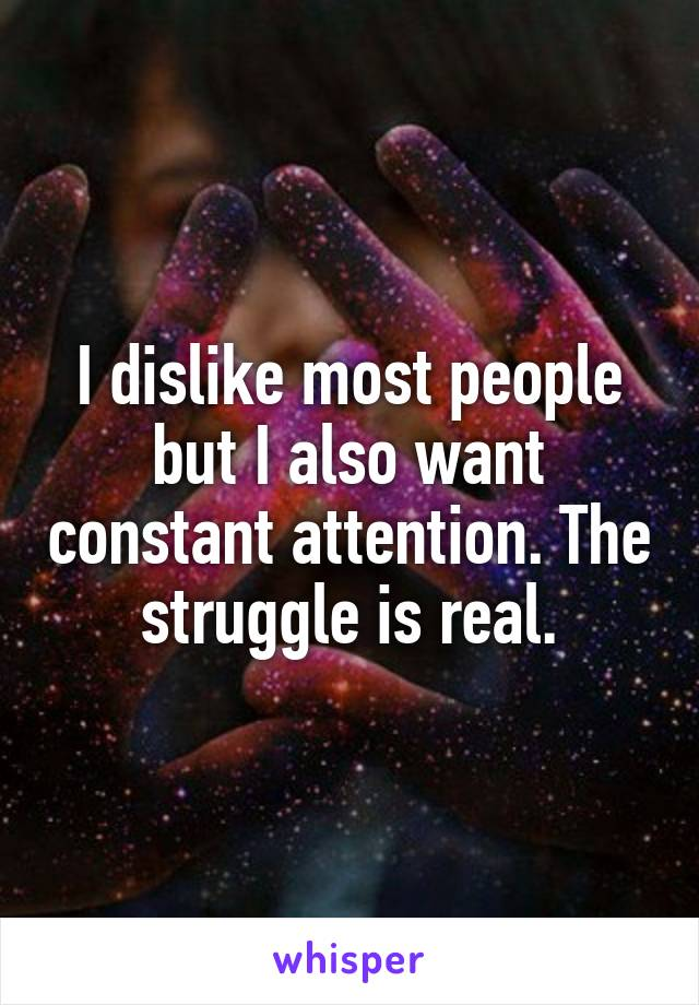 I dislike most people but I also want constant attention. The struggle is real.