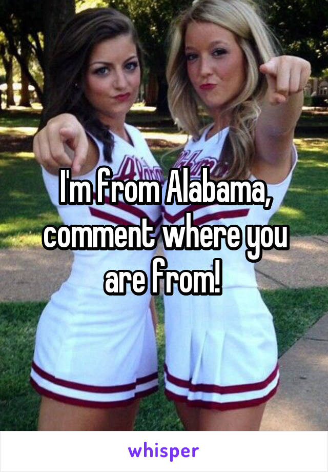 I'm from Alabama, comment where you are from!