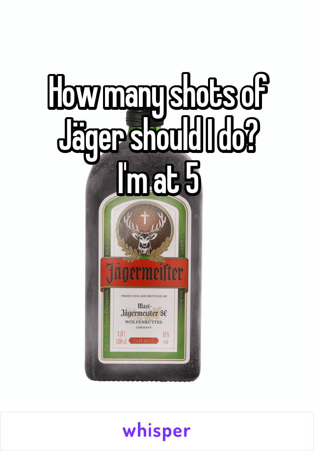How many shots of Jäger should I do? I'm at 5