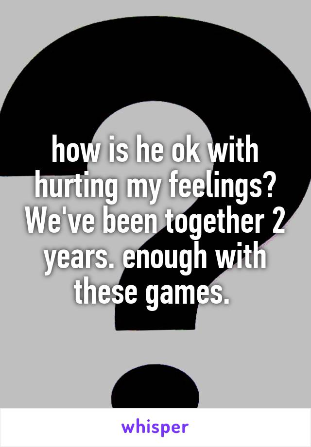 how is he ok with hurting my feelings? We've been together 2 years. enough with these games.