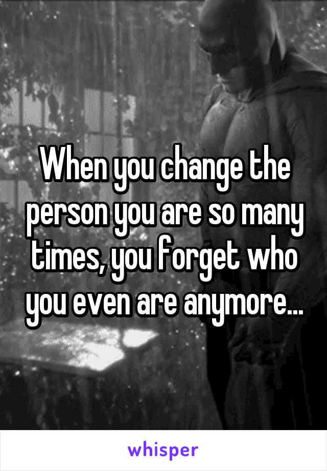 When you change the person you are so many times, you forget who you even are anymore...