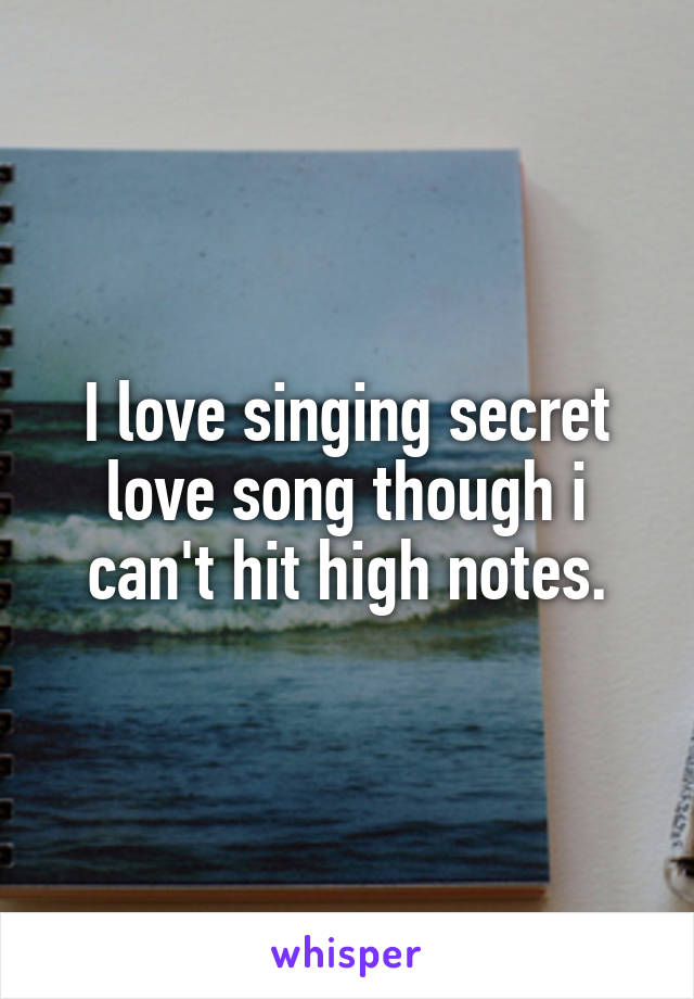 I love singing secret love song though i can't hit high notes.