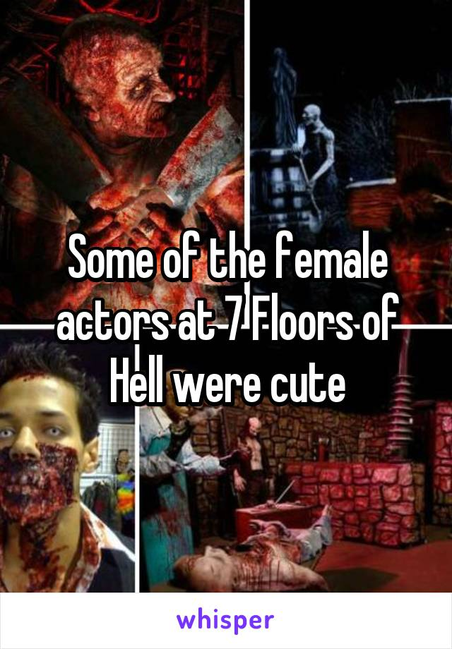 Some of the female actors at 7 Floors of Hell were cute