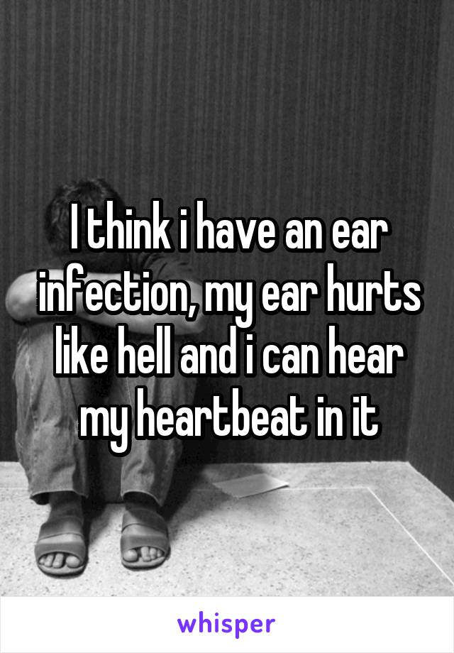 I think i have an ear infection, my ear hurts like hell and i can hear my heartbeat in it
