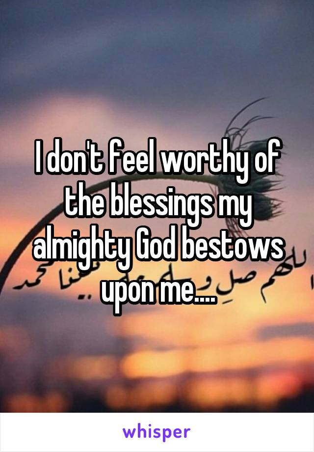 I don't feel worthy of the blessings my almighty God bestows upon me....